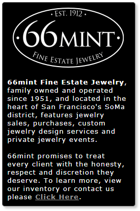 66mint Fine Estate Jewelry, family owned and operated since 1951, and located in the heart of San Francisco's SoMa district, features jewelry sales, purchases, custom jewelry design services and private jewelry events. 66mint promises to treat every client with the honesty, respect, and discretion they deserve. Learn more about our inventory and contact us.